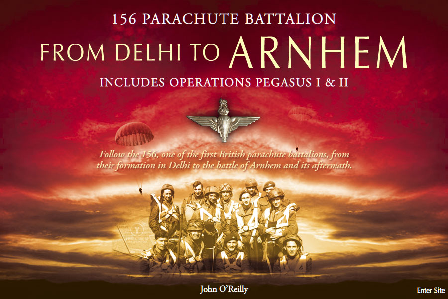 156 Parachute Battalion<br/>From Delhi To Arnhem<br/>Includes Operations Pegasus I &amp; II<br>Follow the 156, one of the first British parachute battalions, from their formation in Delhi to the battle of Arnhem and its aftermath.<br/> John O'Reilly